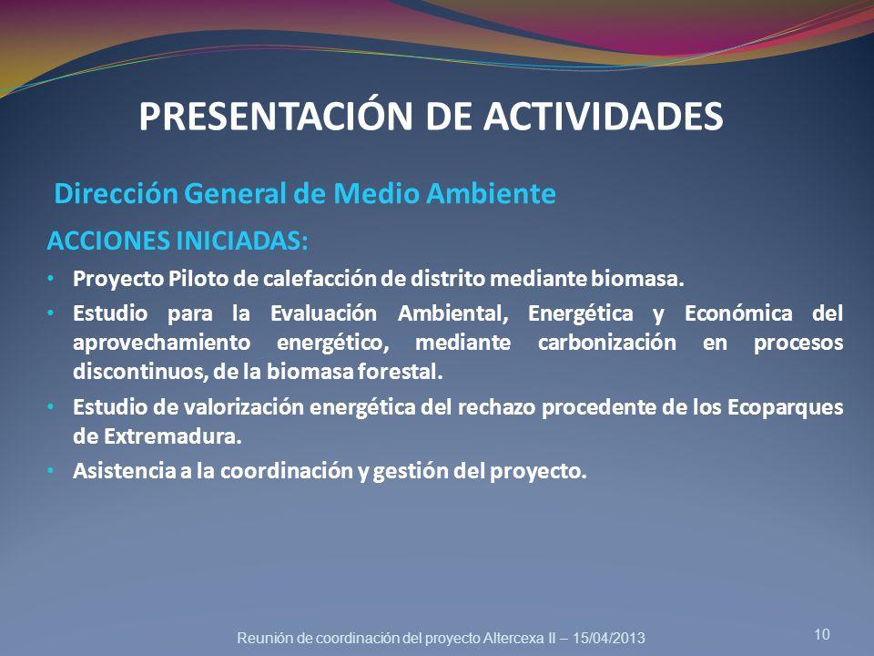 Reunión de coordinación del proyecto Altercexa II – 15/04/2013 PRESENTACIÓN DE ACTIVIDADES Dirección General de Medio Ambiente 10 ACCIONES INICIADAS: