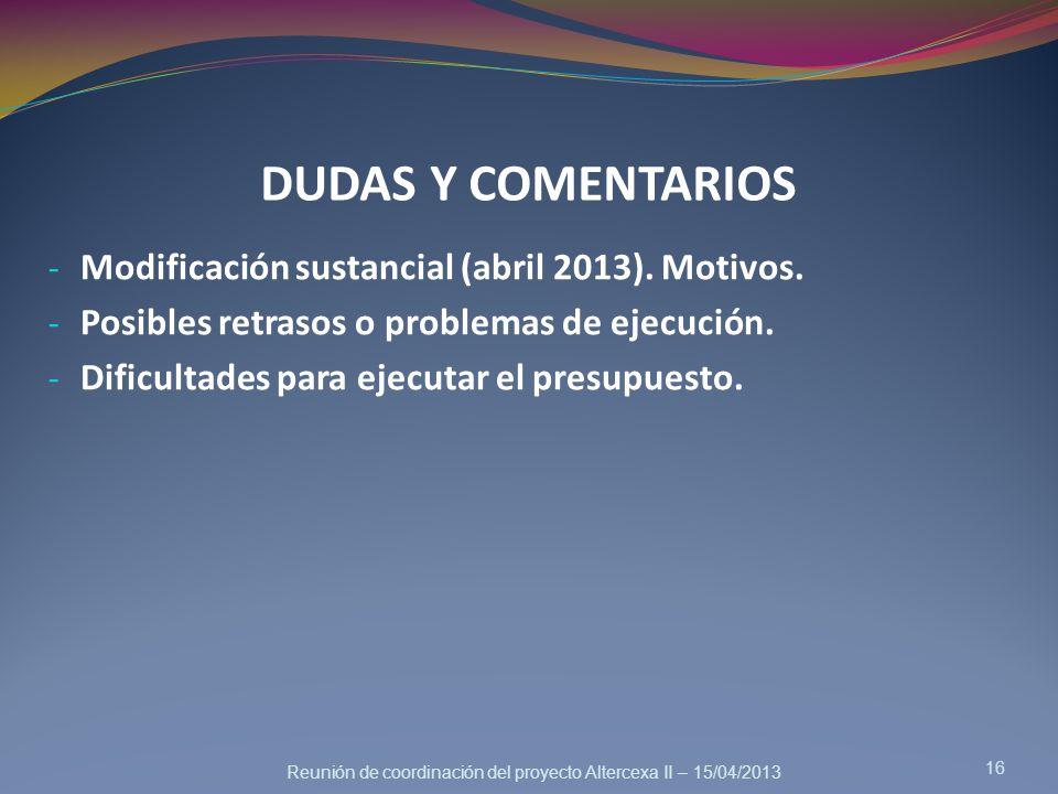 Reunión de coordinación del proyecto Altercexa II – 15/04/2013 DUDAS Y COMENTARIOS - Modificación sustancial (abril 2013). Motivos. - Posibles retraso