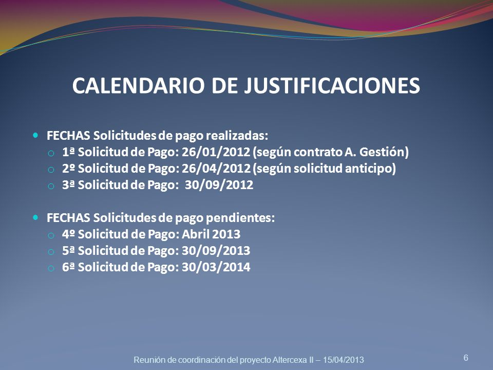 Reunión de coordinación del proyecto Altercexa II – 15/04/2013 CALENDARIO DE JUSTIFICACIONES 6 FECHAS Solicitudes de pago realizadas: o 1ª Solicitud d