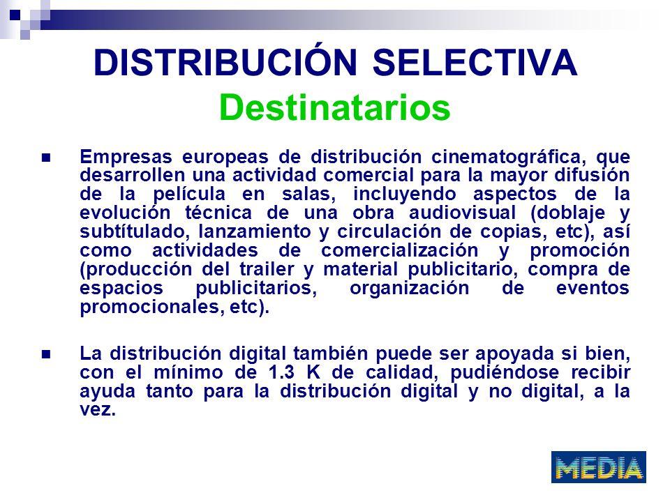 DISTRIBUCIÓN SELECTIVA Destinatarios Empresas europeas de distribución cinematográfica, que desarrollen una actividad comercial para la mayor difusión