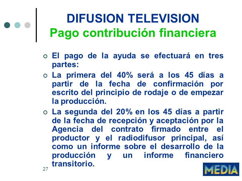 27 DIFUSION TELEVISION Pago contribución financiera El pago de la ayuda se efectuará en tres partes: La primera del 40% será a los 45 días a partir de la fecha de confirmación por escrito del principio de rodaje o de empezar la producción.