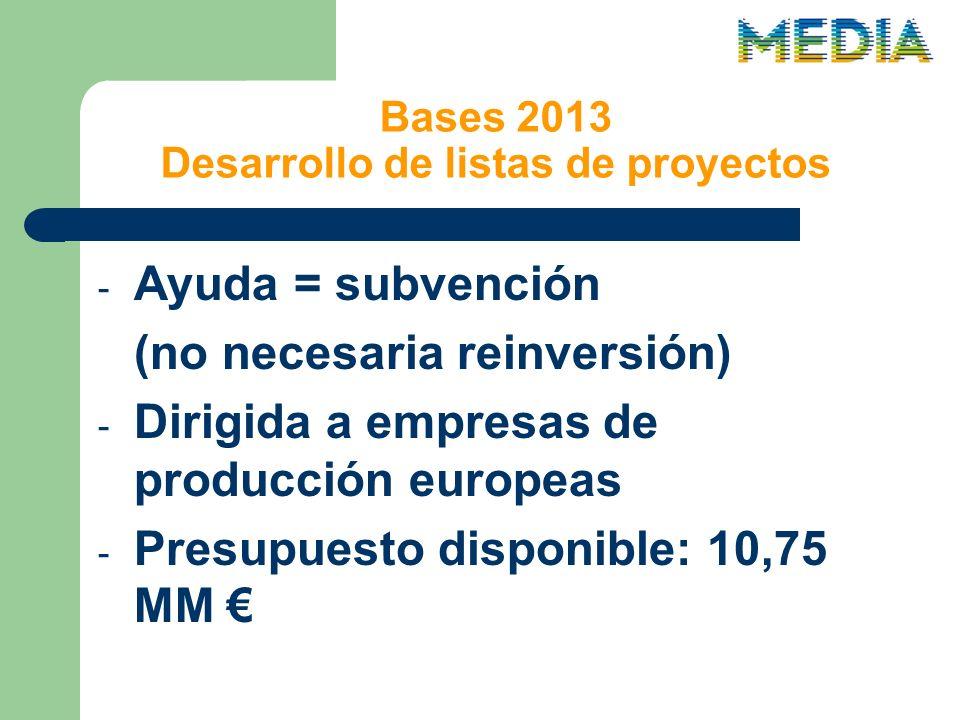 Bases 2013 Desarrollo de listas de proyectos - Ayuda = subvención (no necesaria reinversión) - Dirigida a empresas de producción europeas - Presupuesto disponible: 10,75 MM