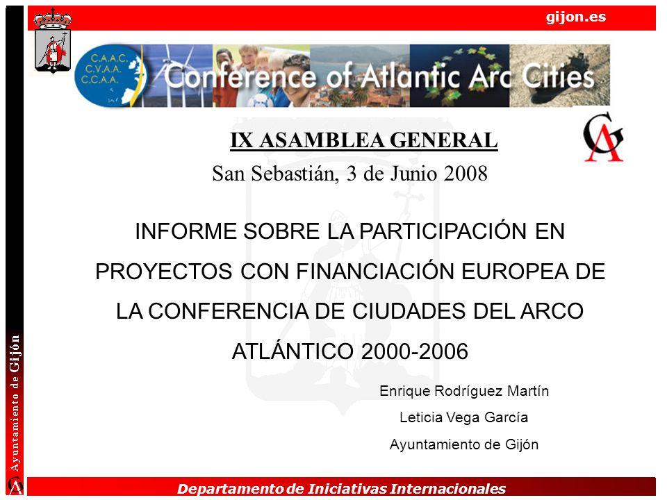 Departamento de Iniciativas Internacionales gijon.es Departamento de Iniciativas Internacionales INFORME SOBRE LA PARTICIPACIÓN EN PROYECTOS CON FINANCIACIÓN EUROPEA DE LA CONFERENCIA DE CIUDADES DEL ARCO ATLÁNTICO 2000-2006 Enrique Rodríguez Martín Leticia Vega García Ayuntamiento de Gijón IX ASAMBLEA GENERAL San Sebastián, 3 de Junio 2008