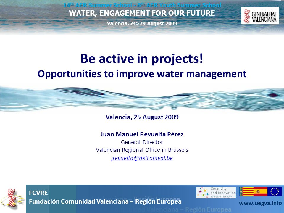 Fundación Comunidad Valenciana – Región Europea FCVRE Fundación Comunidad Valenciana – Región Europea www.uegva.info WATER, ENGAGEMENT FOR OUR FUTURE 14 th AER Summer School - 8 th AER Youth Summer School Valencia, 24>29 August 2009 FCVRE Fundación Comunidad Valenciana – Región Europea www.uegva.info Some factors of success: Innovation Transnationality Bottom-up approach Corresponding to an EU policy Multiplying effect Equal opportunities New technologies Environment Coherency Budget Communication
