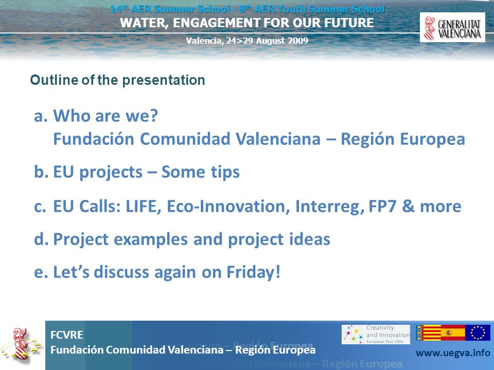 Fundación Comunidad Valenciana – Región Europea FCVRE Fundación Comunidad Valenciana – Región Europea www.uegva.info WATER, ENGAGEMENT FOR OUR FUTURE 14 th AER Summer School - 8 th AER Youth Summer School Valencia, 24>29 August 2009 FCVRE Fundación Comunidad Valenciana – Región Europea www.uegva.info Conclusions: The European projects are not simply money that falls from the sky.