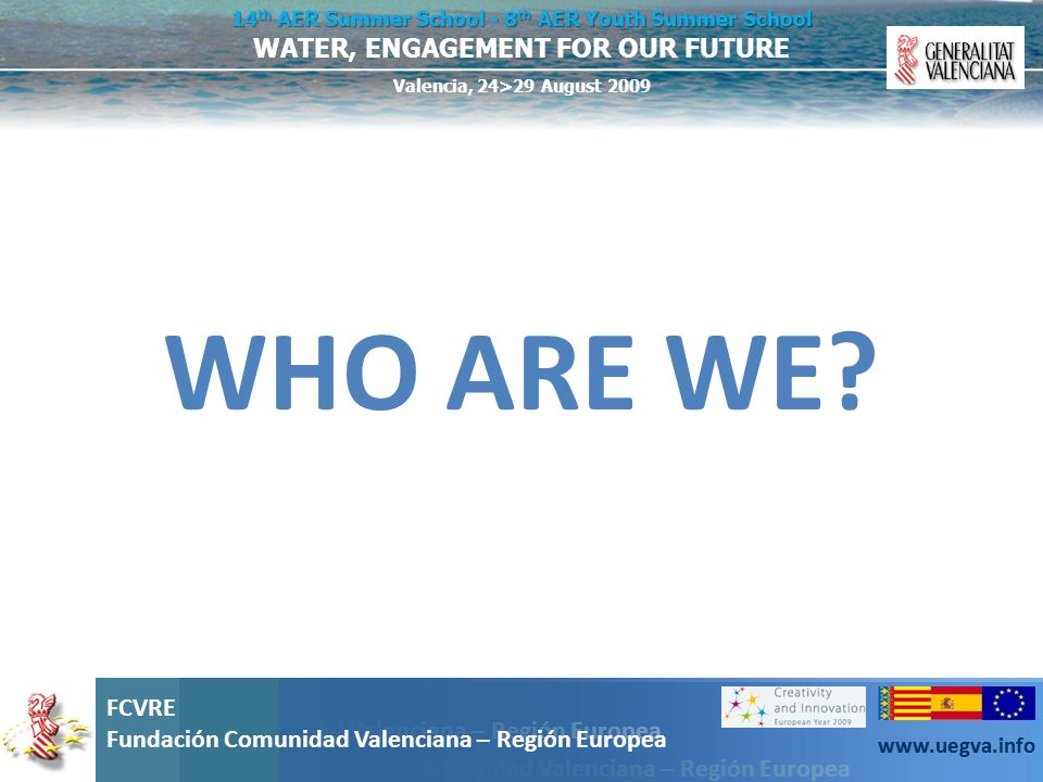 Fundación Comunidad Valenciana – Región Europea FCVRE Fundación Comunidad Valenciana – Región Europea www.uegva.info WATER, ENGAGEMENT FOR OUR FUTURE 14 th AER Summer School - 8 th AER Youth Summer School Valencia, 24>29 August 2009 FCVRE Fundación Comunidad Valenciana – Región Europea www.uegva.info Valencian Region: located on the Mediterranean coast of Spain part of the so-called Mediterranean Arch, one of the fastest economic growth rates in the EU 4,8 Millions of inhabitants, 10.5 % of the total Spanish population Immigrants: 727.080 (14.9%) EU: 386.054 Non EU: 341.017 Increase of 68.000 during 2006 Valencia: third largest city in Spain In our Region, Spanish and Valencian are the co-official languages.