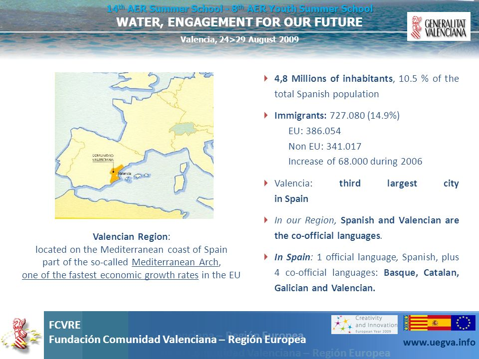 Fundación Comunidad Valenciana – Región Europea FCVRE Fundación Comunidad Valenciana – Región Europea www.uegva.info WATER, ENGAGEMENT FOR OUR FUTURE 14 th AER Summer School - 8 th AER Youth Summer School Valencia, 24>29 August 2009 FCVRE Fundación Comunidad Valenciana – Región Europea www.uegva.info a macroeconomic outlook (1) Growth in Regonal Gross Domestic Product (2000-2005) 18,90% 38,30% 39,70% UE-25Spain Valencian Community Growth of employed population (2000-2005) 5,70% 17,30% 21,36% UE-25Spain Valencian Community Increase in migratory balance (1995- 2004) 167% 759% 1416% UE-25Spain Valencian Community