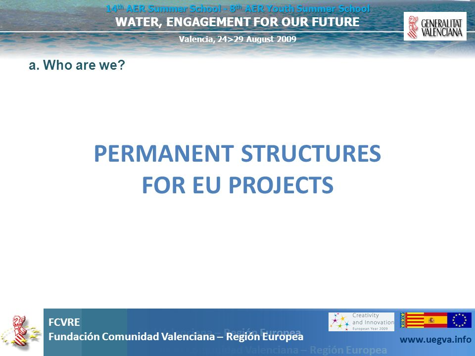Fundación Comunidad Valenciana – Región Europea FCVRE Fundación Comunidad Valenciana – Región Europea www.uegva.info WATER, ENGAGEMENT FOR OUR FUTURE 14 th AER Summer School - 8 th AER Youth Summer School Valencia, 24>29 August 2009 FCVRE Fundación Comunidad Valenciana – Región Europea www.uegva.info The European dimension of the project EU projects should address problems at European level far beyond the specific interests of a Member State The proposed solution must have a direct impact at the European level Participants must be located in a Member State or in an Associated State (3 usually is the minimum threshold and 5 can be a good compromise).