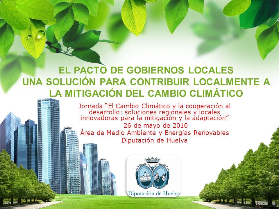 EL PACTO DE GOBIERNOS LOCALES UNA SOLUCIÓN PARA CONTRIBUIR LOCALMENTE A LA MITIGACIÓN DEL CAMBIO CLIMÁTICO EL PACTO DE GOBIERNOS LOCALES UNA SOLUCIÓN PARA CONTRIBUIR LOCALMENTE A LA MITIGACIÓN DEL CAMBIO CLIMÁTICO Jornada El Cambio Climático y la cooperación al desarrollo: soluciones regionales y locales innovadoras para la mitigación y la adaptación 26 de mayo de 2010 Área de Medio Ambiente y Energías Renovables Diputación de Huelva