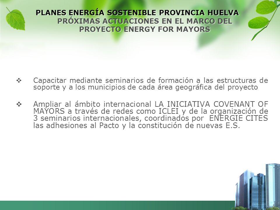 PLANES ENERGÍA SOSTENIBLE PROVINCIA HUELVA PRÓXIMAS ACTUACIONES EN EL MARCO DEL PROYECTO ENERGY FOR MAYORS Capacitar mediante seminarios de formación a las estructuras de soporte y a los municipios de cada área geográfica del proyecto Ampliar al ámbito internacional LA INICIATIVA COVENANT OF MAYORS a través de redes como ICLEI y de la organización de 3 seminarios internacionales, coordinados por ENERGIE CITES las adhesiones al Pacto y la constitución de nuevas E.S.