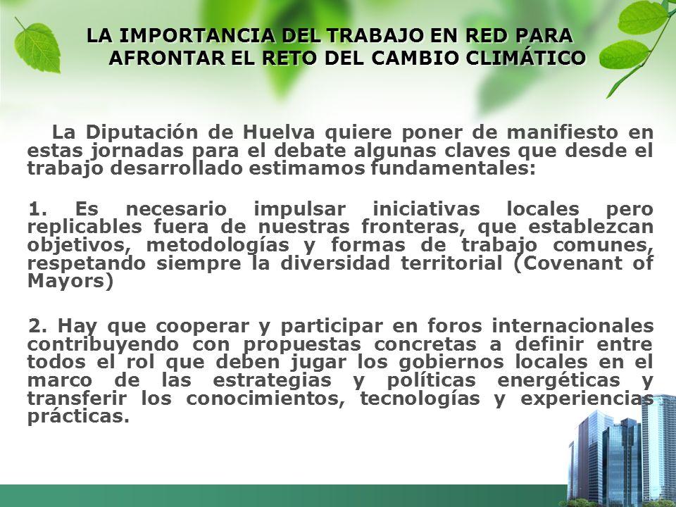 LA IMPORTANCIA DEL TRABAJO EN RED PARA AFRONTAR EL RETO DEL CAMBIO CLIMÁTICO La Diputación de Huelva quiere poner de manifiesto en estas jornadas para el debate algunas claves que desde el trabajo desarrollado estimamos fundamentales: 1.