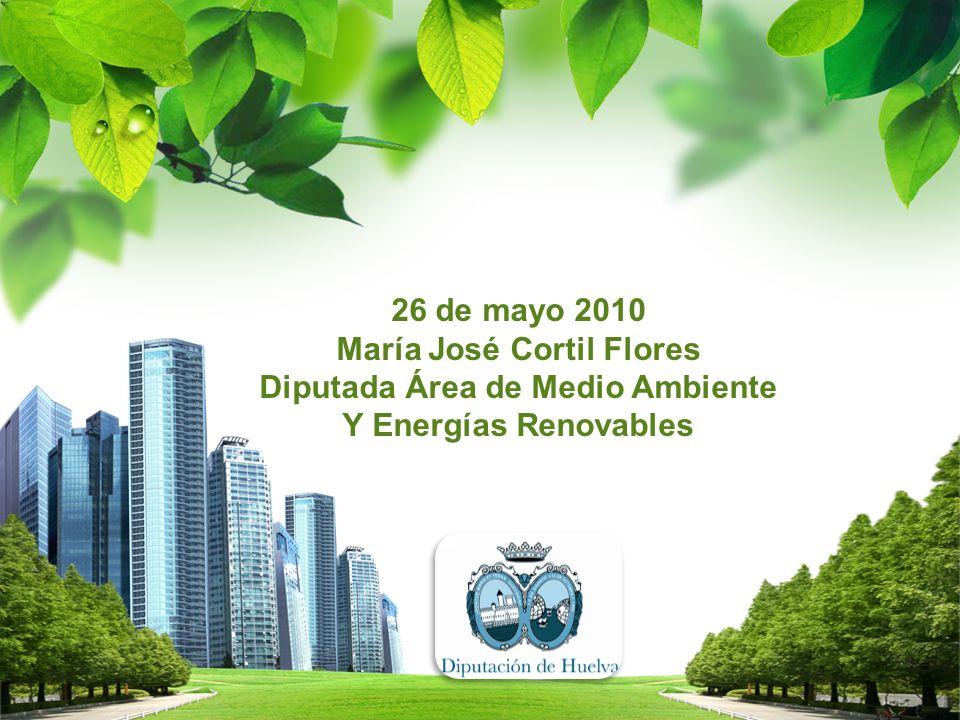 26 de mayo 2010 María José Cortil Flores Diputada Área de Medio Ambiente Y Energías Renovables