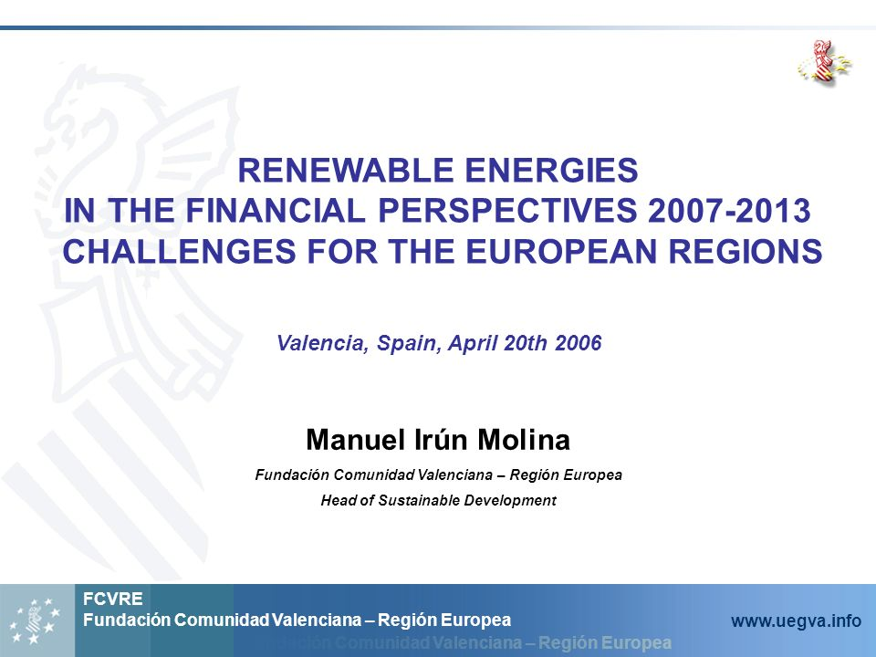 Fundación Comunidad Valenciana – Región Europea FCVRE Fundación Comunidad Valenciana – Región Europea www.uegva.info RENEWABLE ENERGIES IN THE FINANCIAL PERSPECTIVES 2007-2013 CHALLENGES FOR THE EUROPEAN REGIONS Valencia, Spain, April 20th 2006 Manuel Irún Molina Fundación Comunidad Valenciana – Región Europea Head of Sustainable Development