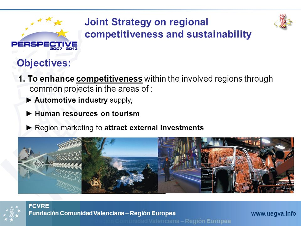 Fundación Comunidad Valenciana – Región Europea FCVRE Fundación Comunidad Valenciana – Región Europea www.uegva.info Joint Strategy on regional competitiveness and sustainability 1.