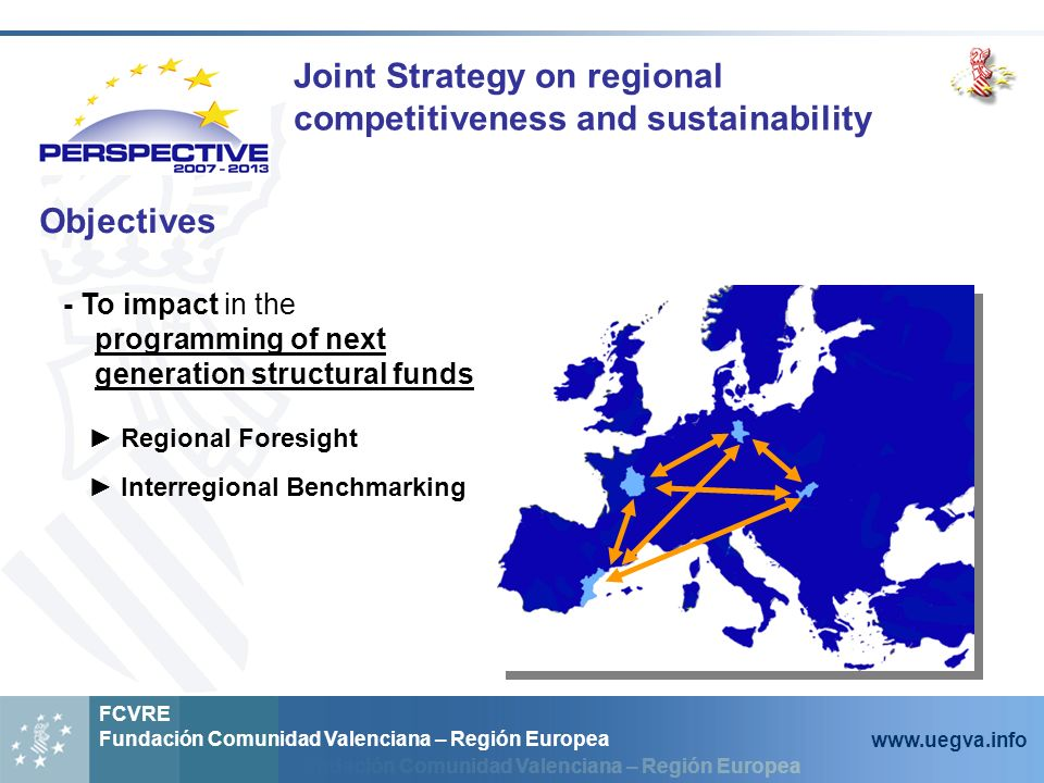 Fundación Comunidad Valenciana – Región Europea FCVRE Fundación Comunidad Valenciana – Región Europea www.uegva.info Objectives - To impact in the programming of next generation structural funds Regional Foresight Interregional Benchmarking Joint Strategy on regional competitiveness and sustainability