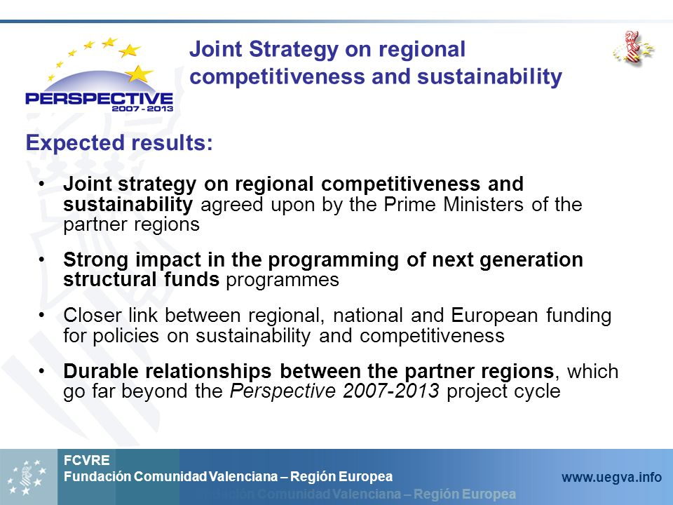 Fundación Comunidad Valenciana – Región Europea FCVRE Fundación Comunidad Valenciana – Región Europea www.uegva.info Expected results: Joint Strategy on regional competitiveness and sustainability Joint strategy on regional competitiveness and sustainability agreed upon by the Prime Ministers of the partner regions Strong impact in the programming of next generation structural funds programmes Closer link between regional, national and European funding for policies on sustainability and competitiveness Durable relationships between the partner regions, which go far beyond the Perspective 2007-2013 project cycle