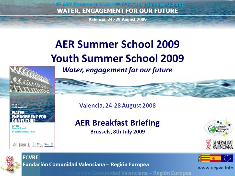 Fundación Comunidad Valenciana – Región Europea FCVRE Fundación Comunidad Valenciana – Región Europea www.uegva.info WATER, ENGAGEMENT FOR OUR FUTURE 14 th AER Summer School - 8 th AER Youth Summer School Valencia, 24>29 August 2009 WATEREGIO: A platform for water projects WATEREGIO: A platform for water projects Wateregio is a network of exchange of ideas, experiences and best practices in the field of water management and optimization of water resources.