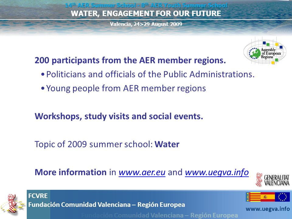 Fundación Comunidad Valenciana – Región Europea FCVRE Fundación Comunidad Valenciana – Región Europea www.uegva.info WATER, ENGAGEMENT FOR OUR FUTURE 14 th AER Summer School - 8 th AER Youth Summer School Valencia, 24>29 August 2009 Pool 3 – Governance & communication Pool 2 – Water and climate change Pool 1 – Water Management b.