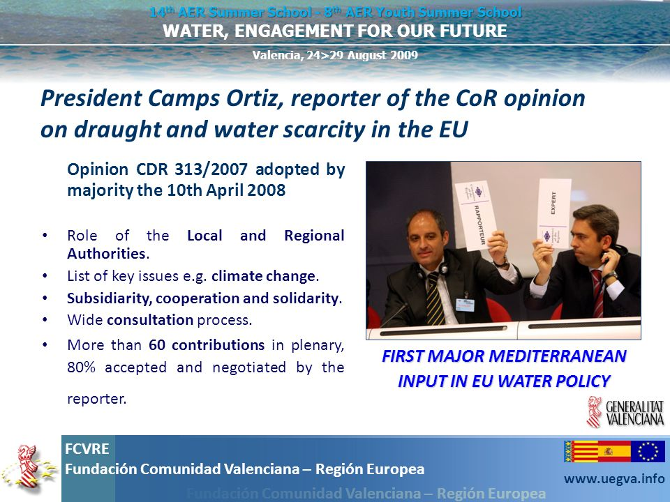 Fundación Comunidad Valenciana – Región Europea FCVRE Fundación Comunidad Valenciana – Región Europea www.uegva.info WATER, ENGAGEMENT FOR OUR FUTURE 14 th AER Summer School - 8 th AER Youth Summer School Valencia, 24>29 August 2009 AER Working Group on water Led by the Valencian Region, more than 40 regions have expressed their interest Led by the Valencian Region, more than 40 regions have expressed their interest Support to implement the commitments reached by the local and regional governments in the World Water Forum in Istanbul, 20th March 2009 Support to implement the commitments reached by the local and regional governments in the World Water Forum in Istanbul, 20th March 2009 Ideas: drafting of a Local and Regional charter on water and preparation of a AER award for water management Ideas: drafting of a Local and Regional charter on water and preparation of a AER award for water management Online platform of resources and best practices.
