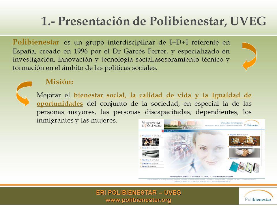 1.- Presentación de Polibienestar, UVEG Polibienestar es un grupo interdisciplinar de I+D+I referente en España, creado en 1996 por el Dr Garcés Ferrer, y especializado en investigación, innovación y tecnología social,asesoramiento técnico y formación en el ámbito de las políticas sociales.