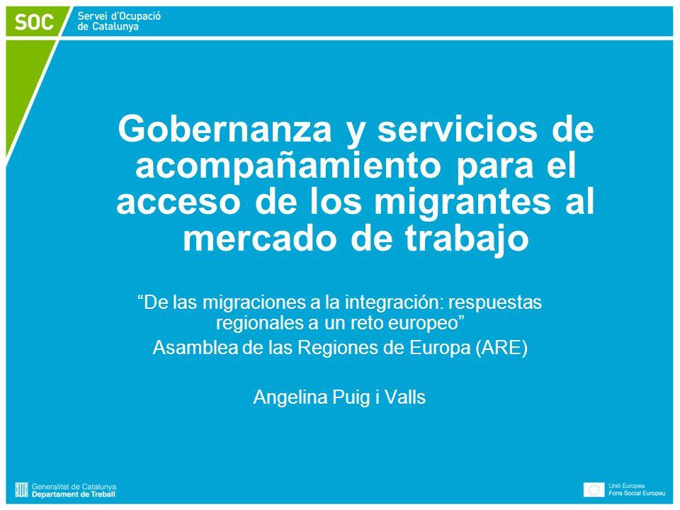 Espai per escriure títol Gobernanza y servicios de acompañamiento para el acceso de los migrantes al mercado de trabajo De las migraciones a la integración: respuestas regionales a un reto europeo Asamblea de las Regiones de Europa (ARE) Angelina Puig i Valls