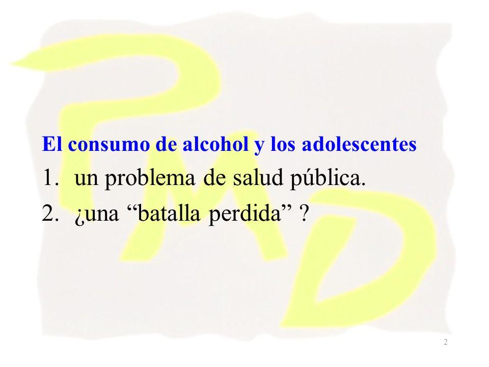 2 El consumo de alcohol y los adolescentes 1.un problema de salud pública. 2.¿una batalla perdida ?