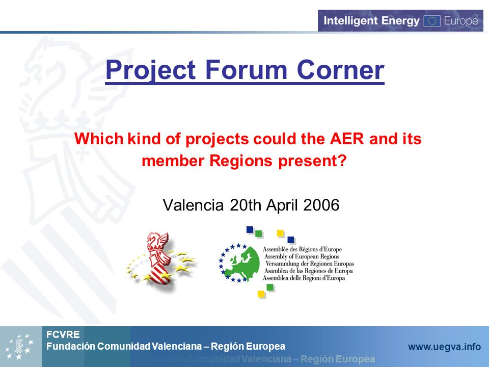 Fundación Comunidad Valenciana – Región Europea FCVRE Fundación Comunidad Valenciana – Región Europea www.uegva.info Project Forum Corner Which kind of projects could the AER and its member Regions present.