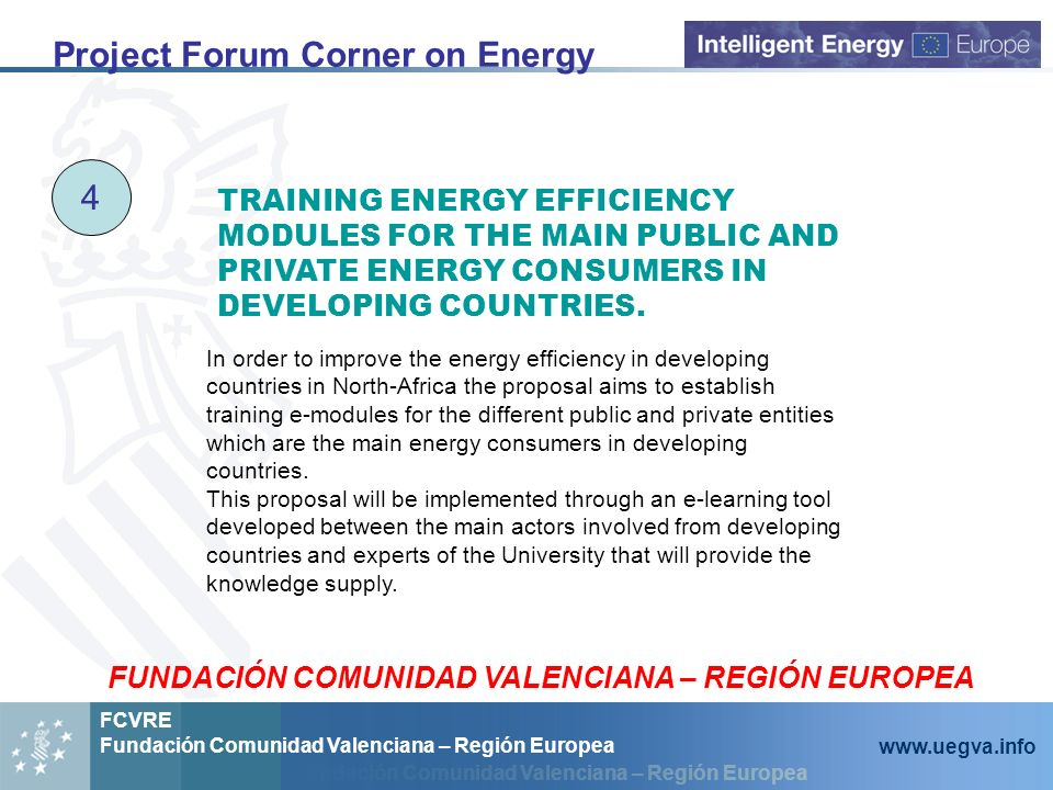 Fundación Comunidad Valenciana – Región Europea FCVRE Fundación Comunidad Valenciana – Región Europea www.uegva.info Project Forum Corner on Energy 4 In order to improve the energy efficiency in developing countries in North-Africa the proposal aims to establish training e-modules for the different public and private entities which are the main energy consumers in developing countries.