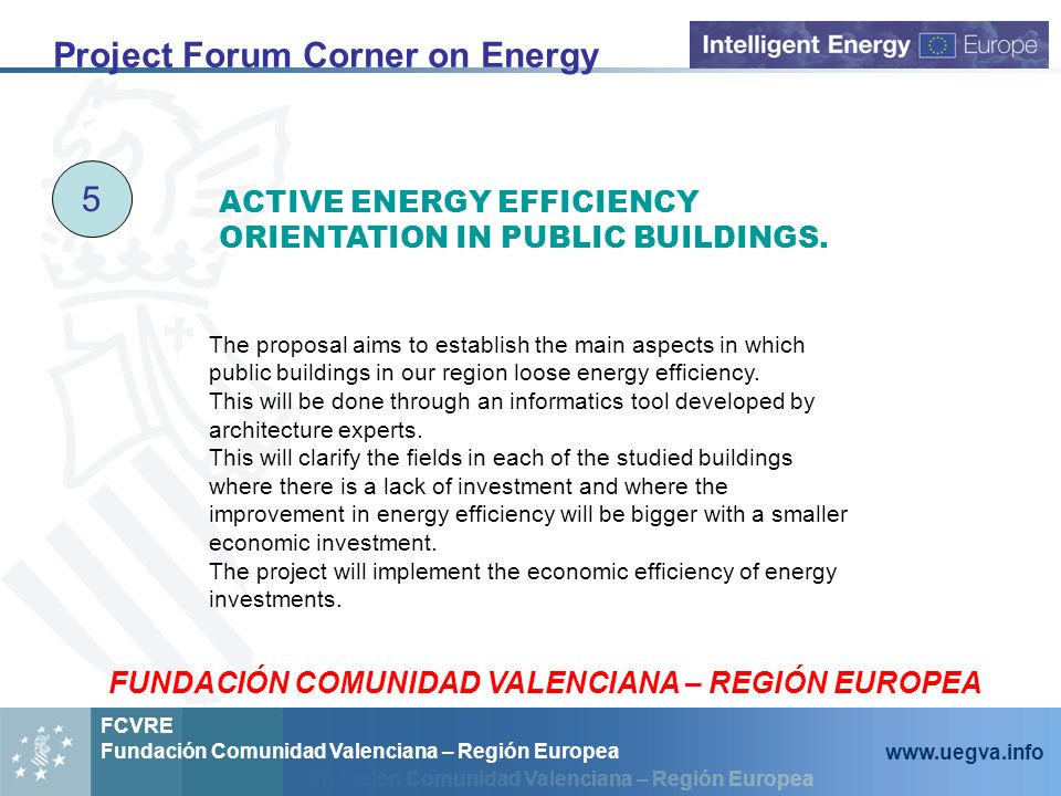 Fundación Comunidad Valenciana – Región Europea FCVRE Fundación Comunidad Valenciana – Región Europea www.uegva.info Project Forum Corner on Energy 5 The proposal aims to establish the main aspects in which public buildings in our region loose energy efficiency.