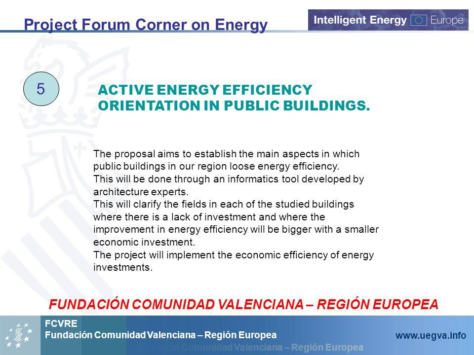 Fundación Comunidad Valenciana – Región Europea FCVRE Fundación Comunidad Valenciana – Región Europea www.uegva.info Project Forum Corner on Energy 5
