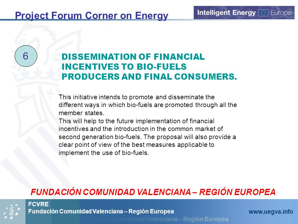 Fundación Comunidad Valenciana – Región Europea FCVRE Fundación Comunidad Valenciana – Región Europea   Project Forum Corner on Energy 6 This initiative intends to promote and disseminate the different ways in which bio-fuels are promoted through all the member states.
