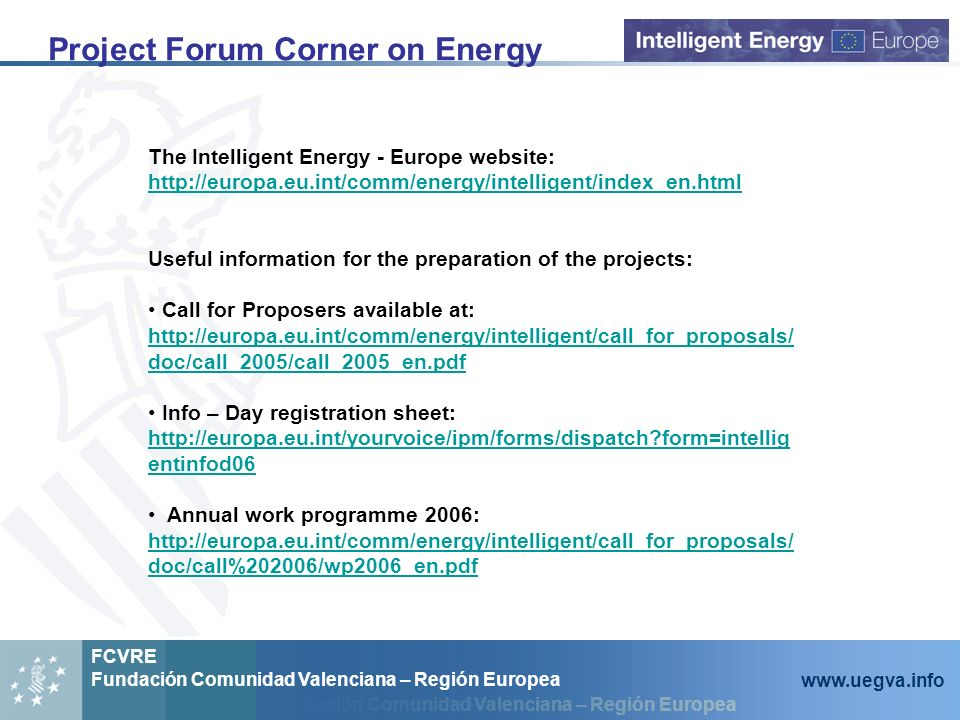 Fundación Comunidad Valenciana – Región Europea FCVRE Fundación Comunidad Valenciana – Región Europea www.uegva.info Project Forum Corner on Energy The Intelligent Energy - Europe website: http://europa.eu.int/comm/energy/intelligent/index_en.html Useful information for the preparation of the projects: Call for Proposers available at: http://europa.eu.int/comm/energy/intelligent/call_for_proposals/ doc/call_2005/call_2005_en.pdf Info – Day registration sheet: http://europa.eu.int/yourvoice/ipm/forms/dispatch form=intellig entinfod06 Annual work programme 2006: http://europa.eu.int/comm/energy/intelligent/call_for_proposals/ doc/call%202006/wp2006_en.pdf