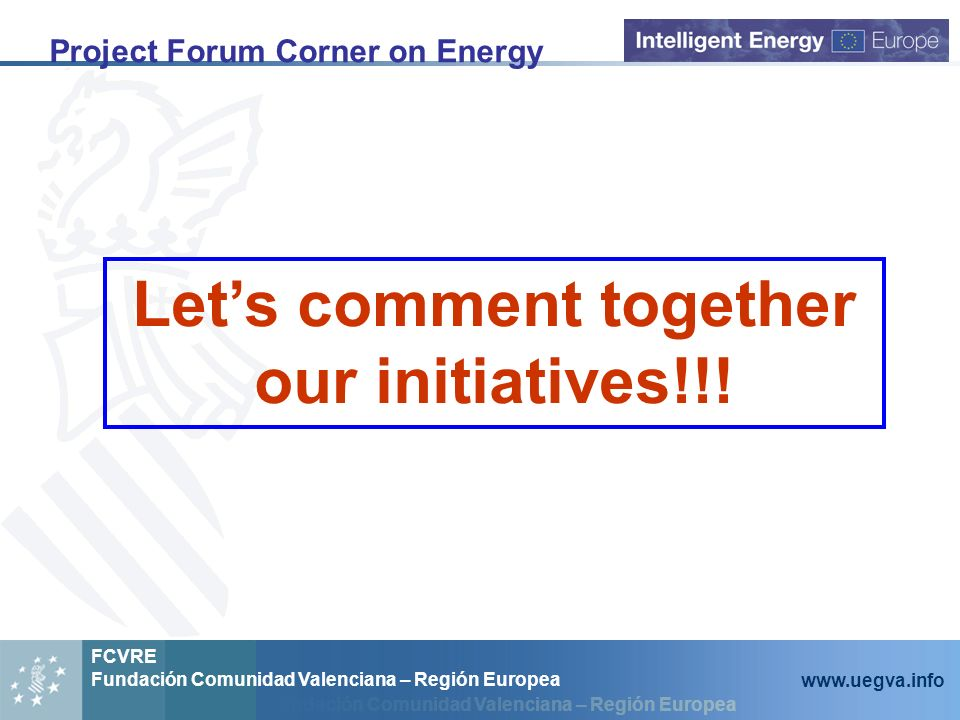 Fundación Comunidad Valenciana – Región Europea FCVRE Fundación Comunidad Valenciana – Región Europea www.uegva.info Project Forum Corner on Energy Lets comment together our initiatives!!!