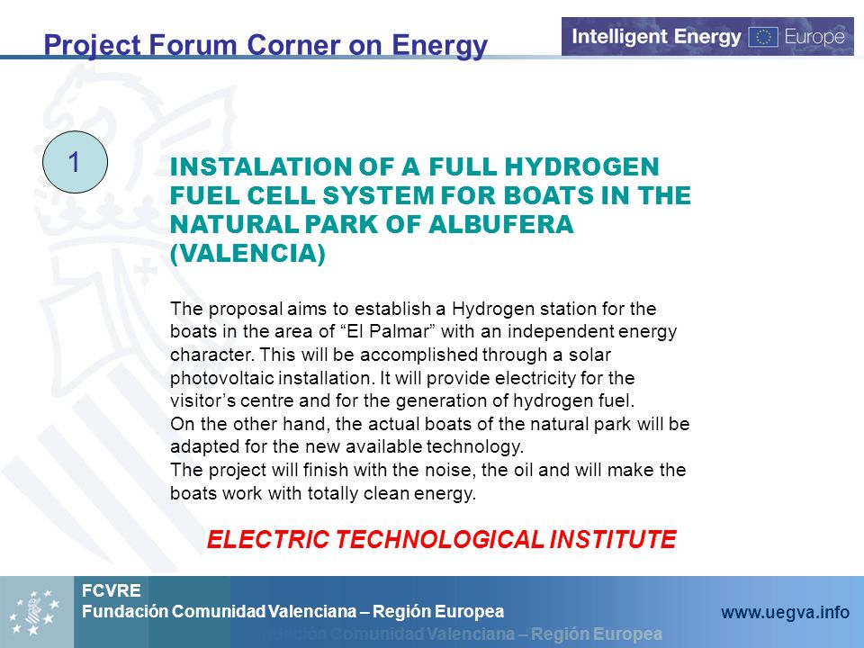 Fundación Comunidad Valenciana – Región Europea FCVRE Fundación Comunidad Valenciana – Región Europea www.uegva.info Project Forum Corner on Energy 1 INSTALATION OF A FULL HYDROGEN FUEL CELL SYSTEM FOR BOATS IN THE NATURAL PARK OF ALBUFERA (VALENCIA) The proposal aims to establish a Hydrogen station for the boats in the area of El Palmar with an independent energy character.