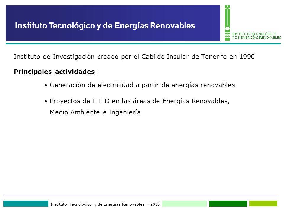 Instituto Tecnológico y de Energías Renovables – 2010 INSTITUTO TECNOLÓGICO Y DE ENERGÍAS RENOVABLES Instituto Tecnológico y de Energías Renovables Instituto de Investigación creado por el Cabildo Insular de Tenerife en 1990 Principales actividades : Generación de electricidad a partir de energías renovables Proyectos de I + D en las áreas de Energías Renovables, Medio Ambiente e Ingeniería