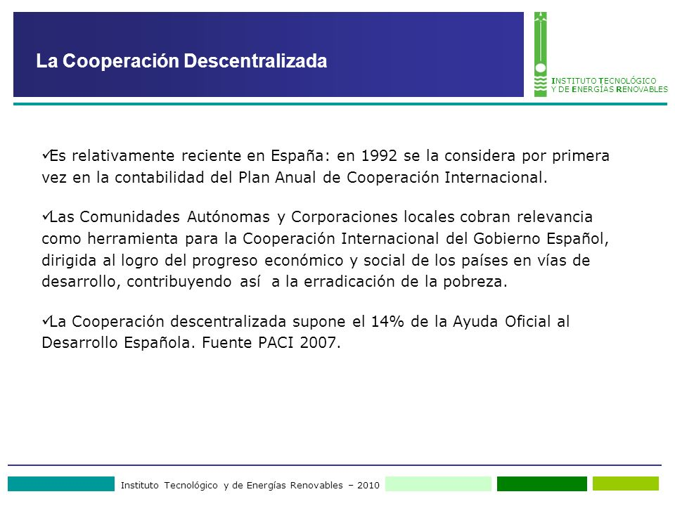 Instituto Tecnológico y de Energías Renovables – 2010 INSTITUTO TECNOLÓGICO Y DE ENERGÍAS RENOVABLES Es relativamente reciente en España: en 1992 se la considera por primera vez en la contabilidad del Plan Anual de Cooperación Internacional.