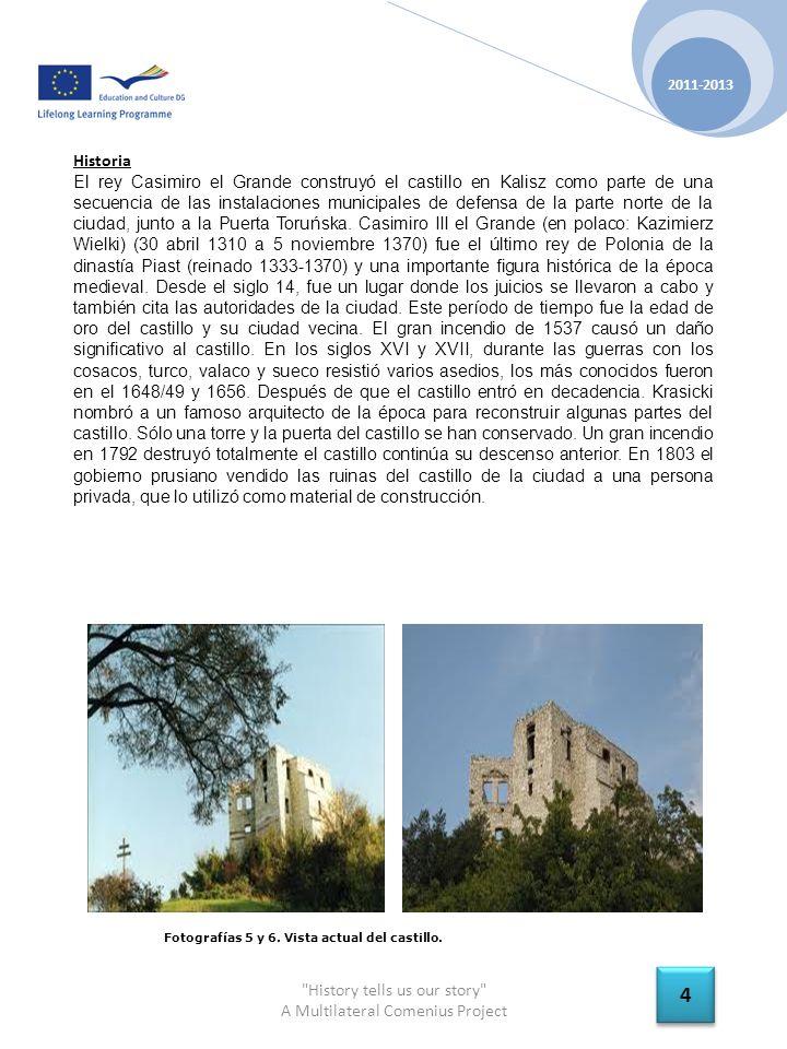 History tells us our story A Multilateral Comenius Project 2011-2013 4 4 Historia El rey Casimiro el Grande construyó el castillo en Kalisz como parte de una secuencia de las instalaciones municipales de defensa de la parte norte de la ciudad, junto a la Puerta Toruńska.