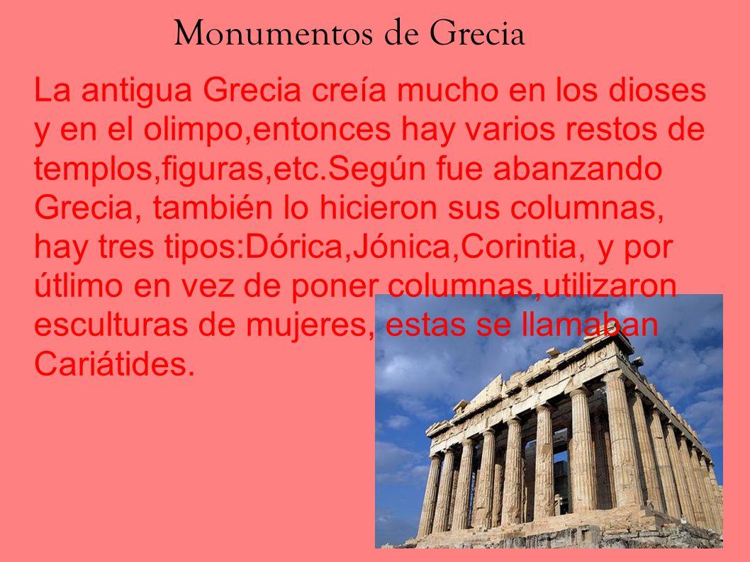 Monumentos de Grecia La antigua Grecia creía mucho en los dioses y en el olimpo,entonces hay varios restos de templos,figuras,etc.Según fue abanzando