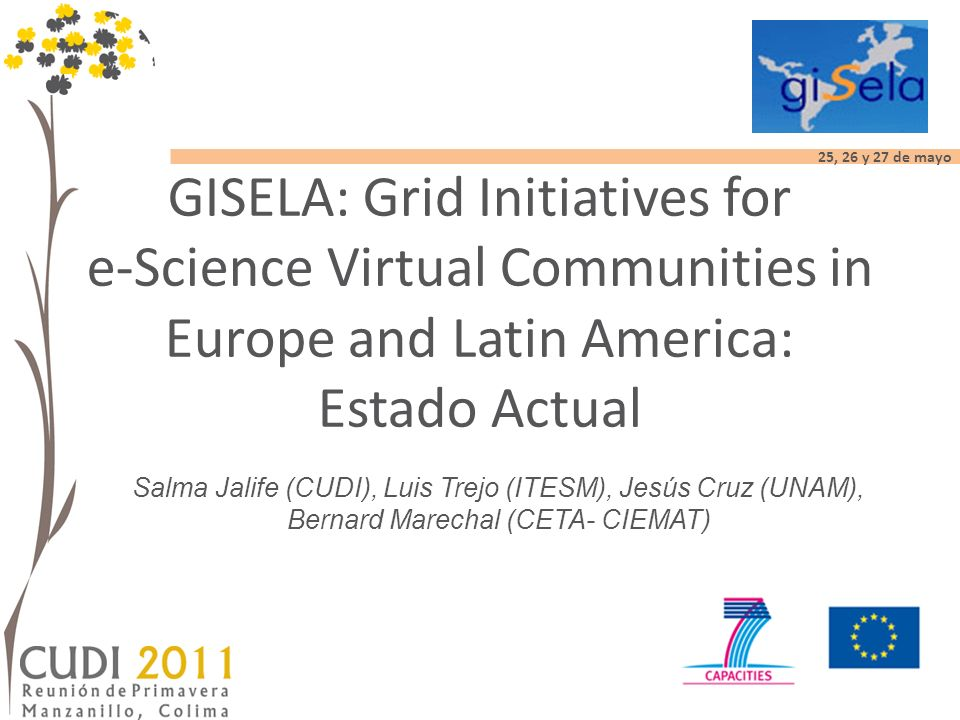 25, 26 y 27 de mayo GISELA Objectives and Goals Ensure the long- term sustainability of the e- Infrastructure in the Latin American continent Provide full support to the Virtual Research Communities spanning Latin America and Europe, using the e-Infrastructure.