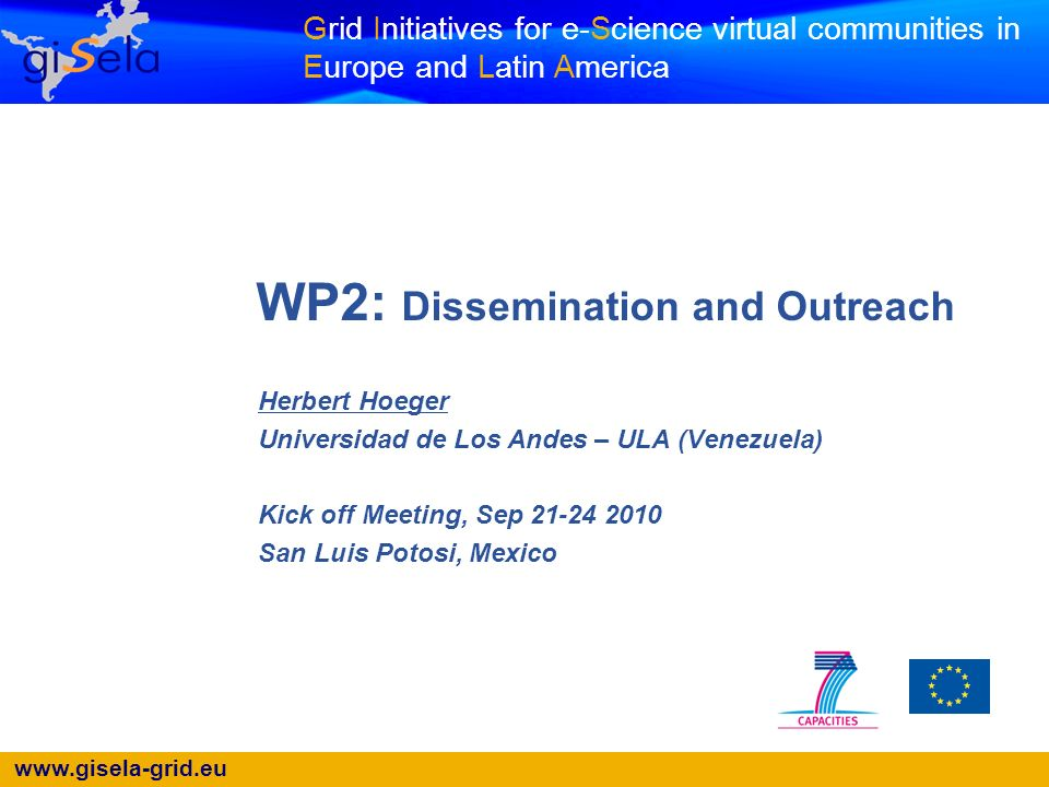 Grid Initiatives for e-Science virtual communities in Europe and Latin America WP2: Dissemination and Outreach Herbert Hoeger Universidad de Los Andes – ULA (Venezuela) Kick off Meeting, Sep San Luis Potosi, Mexico
