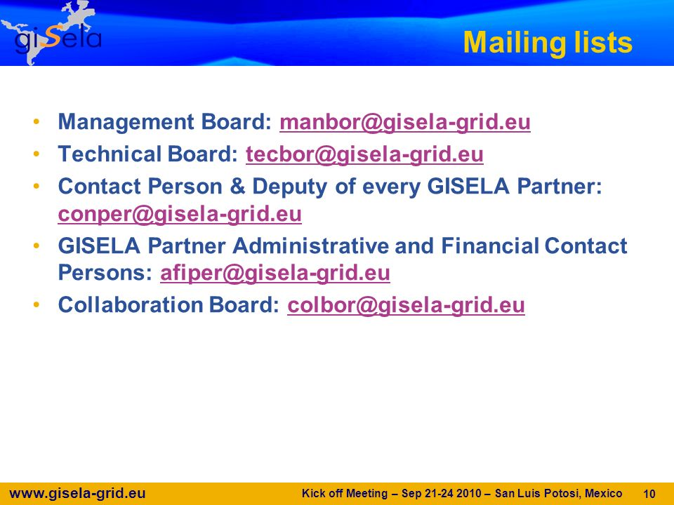 Mailing lists Management Board: Technical Board: Contact Person & Deputy of every GISELA Partner:  GISELA Partner Administrative and Financial Contact Persons: Collaboration Board: Kick off Meeting – Sep – San Luis Potosi, Mexico 10