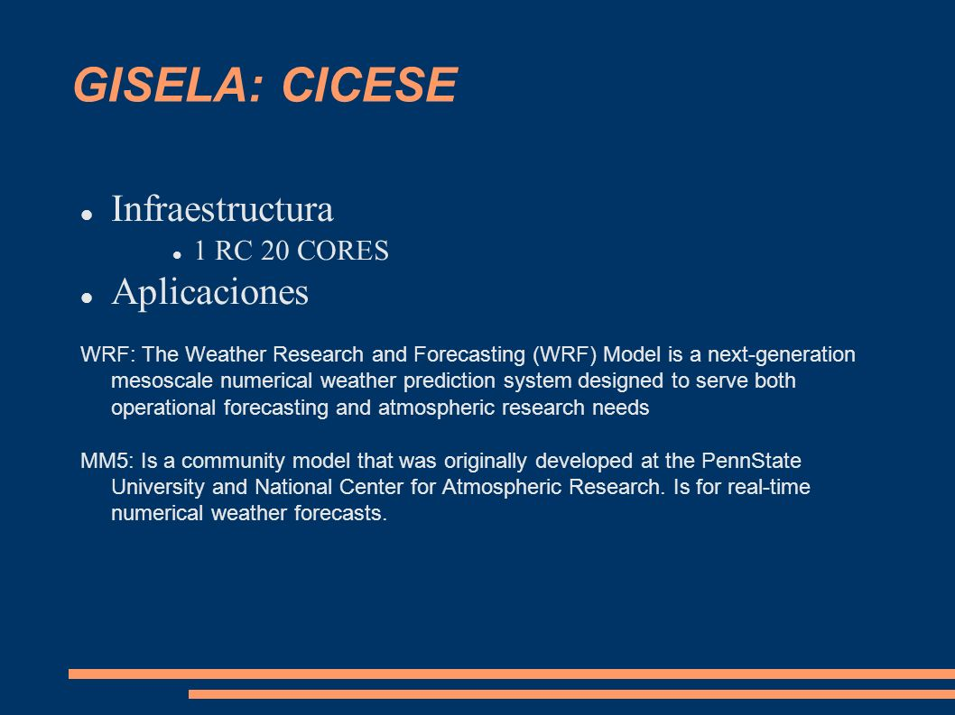GISELA: CICESE Infraestructura 1 RC 20 CORES Aplicaciones WRF: The Weather Research and Forecasting (WRF) Model is a next-generation mesoscale numerical weather prediction system designed to serve both operational forecasting and atmospheric research needs MM5: Is a community model that was originally developed at the PennState University and National Center for Atmospheric Research.