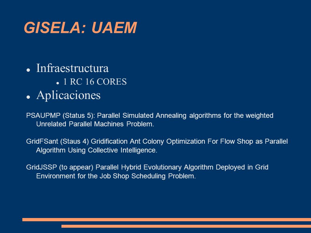 GISELA: UAEM Infraestructura 1 RC 16 CORES Aplicaciones PSAUPMP (Status 5): Parallel Simulated Annealing algorithms for the weighted Unrelated Parallel Machines Problem.