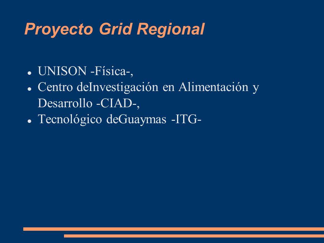 Proyecto Grid Regional UNISON -Física-, Centro deInvestigación en Alimentación y Desarrollo -CIAD-, Tecnológico deGuaymas -ITG-