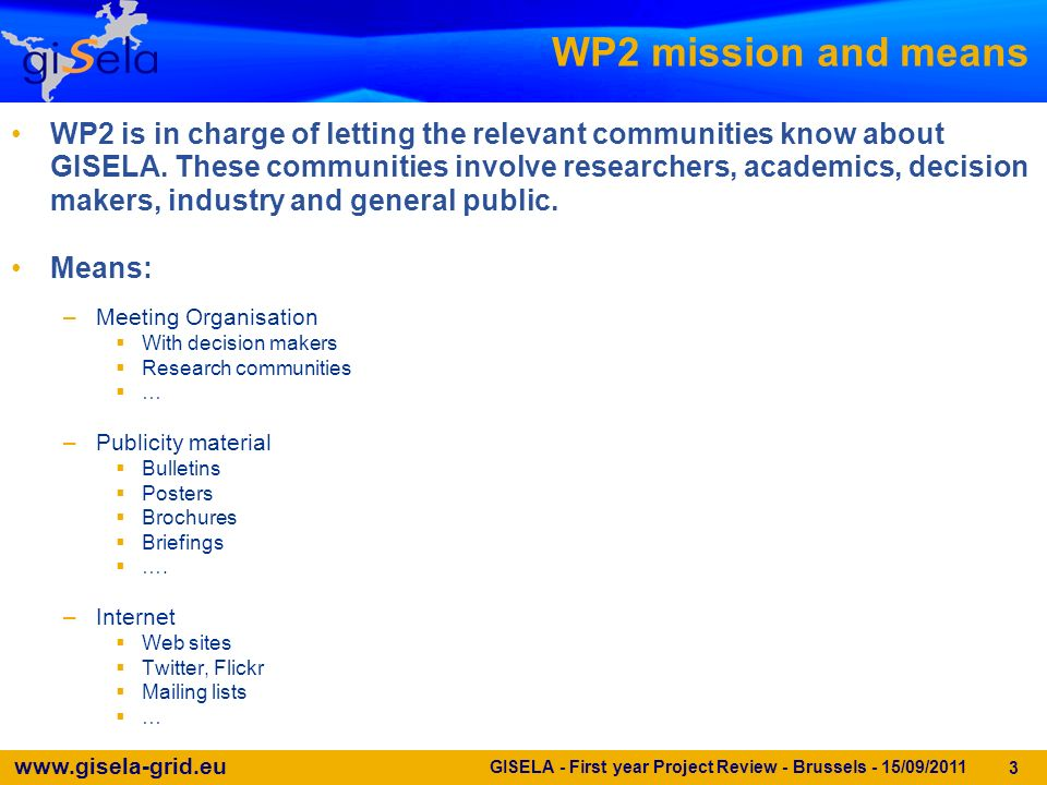 www.gisela-grid.eu GISELA - First year Project Review - Brussels - 15/09/2011 3 WP2 mission and means WP2 is in charge of letting the relevant communities know about GISELA.