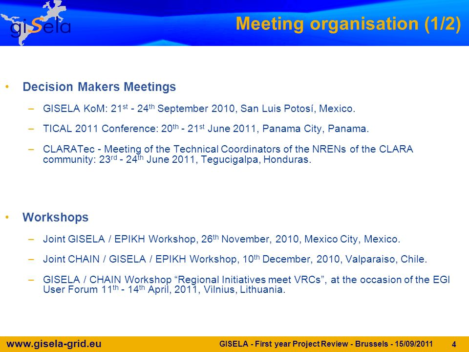 www.gisela-grid.eu GISELA - First year Project Review - Brussels - 15/09/2011 4 Meeting organisation (1/2) Decision Makers Meetings –GISELA KoM: 21 st - 24 th September 2010, San Luis Potosí, Mexico.