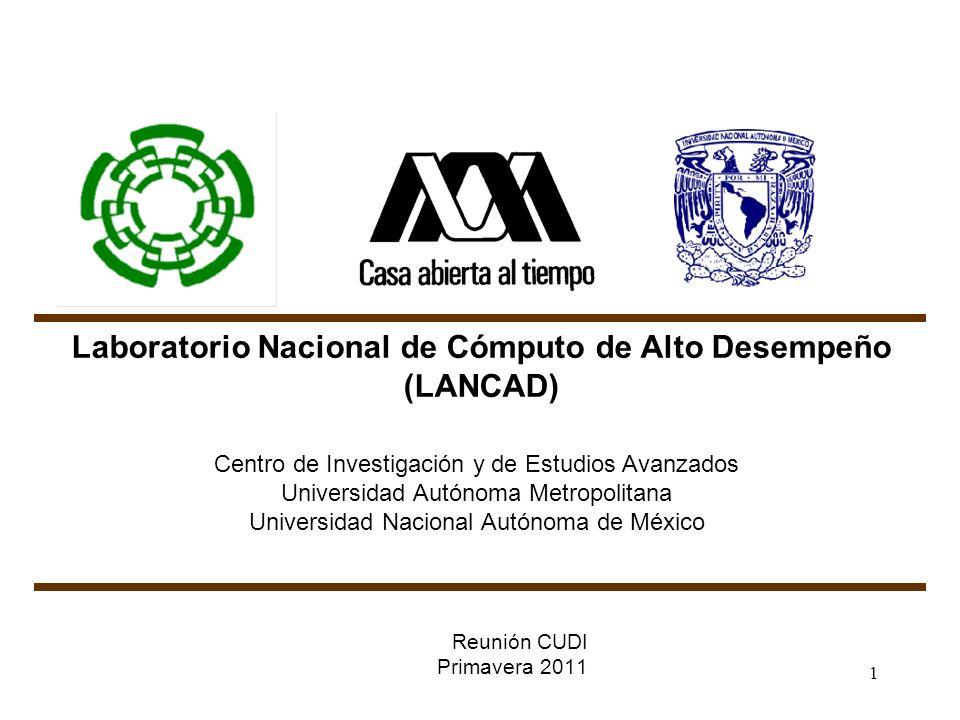 1 Laboratorio Nacional de Cómputo de Alto Desempeño (LANCAD) Centro de Investigación y de Estudios Avanzados Universidad Autónoma Metropolitana Universidad Nacional Autónoma de México Reunión CUDI Primavera 2011