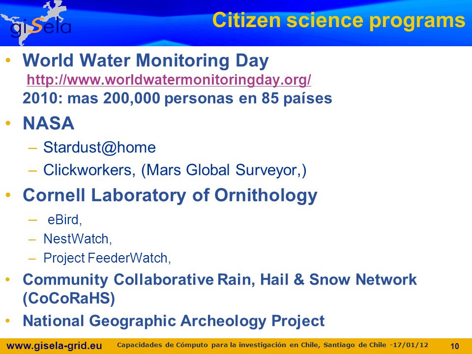 Citizen science programs World Water Monitoring Day : mas 200,000 personas en 85 paíseshttp://  NASA –Clickworkers, (Mars Global Surveyor,) Cornell Laboratory of Ornithology – eBird, –NestWatch, –Project FeederWatch, Community Collaborative Rain, Hail & Snow Network (CoCoRaHS) National Geographic Archeology Project 10 Capacidades de Cómputo para la investigación en Chile, Santiago de Chile -17/01/12