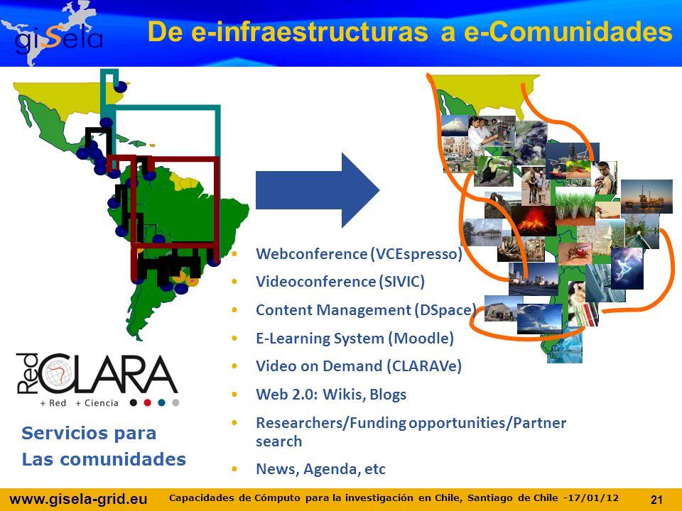 www.gisela-grid.eu De e-infraestructuras a e-Comunidades 21 Webconference (VCEspresso) Videoconference (SIVIC) Content Management (DSpace) E-Learning System (Moodle) Video on Demand (CLARAVe) Web 2.0: Wikis, Blogs Researchers/Funding opportunities/Partner search News, Agenda, etc Servicios para Las comunidades Capacidades de Cómputo para la investigación en Chile, Santiago de Chile -17/01/12