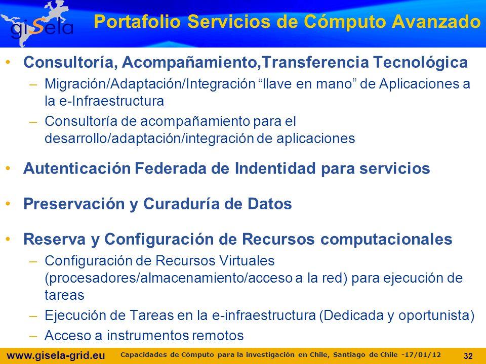 www.gisela-grid.eu Portafolio Servicios de Cómputo Avanzado Consultoría, Acompañamiento,Transferencia Tecnológica –Migración/Adaptación/Integración llave en mano de Aplicaciones a la e-Infraestructura –Consultoría de acompañamiento para el desarrollo/adaptación/integración de aplicaciones Autenticación Federada de Indentidad para servicios Preservación y Curaduría de Datos Reserva y Configuración de Recursos computacionales –Configuración de Recursos Virtuales (procesadores/almacenamiento/acceso a la red) para ejecución de tareas –Ejecución de Tareas en la e-infraestructura (Dedicada y oportunista) –Acceso a instrumentos remotos 32 Capacidades de Cómputo para la investigación en Chile, Santiago de Chile -17/01/12